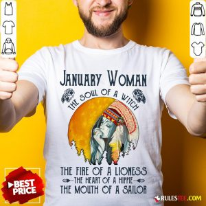 January Women The Soul Of A Witch The Fire Of A Lioness The Heart Of A Hippie The Mouth Of A Sailor Shirt - Design By Rulestee.com