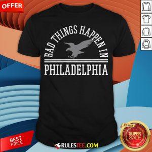 Top Bad Things Happen In Philadelphia Shirt