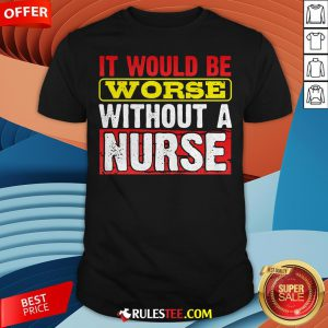 Frontline Essential Worker It Will Be Worse Without A Nurse Shirt - Design By Rulestee.com