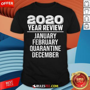 2020 Year Review January February Quarantine December Shirt - Design By Rulestee.com