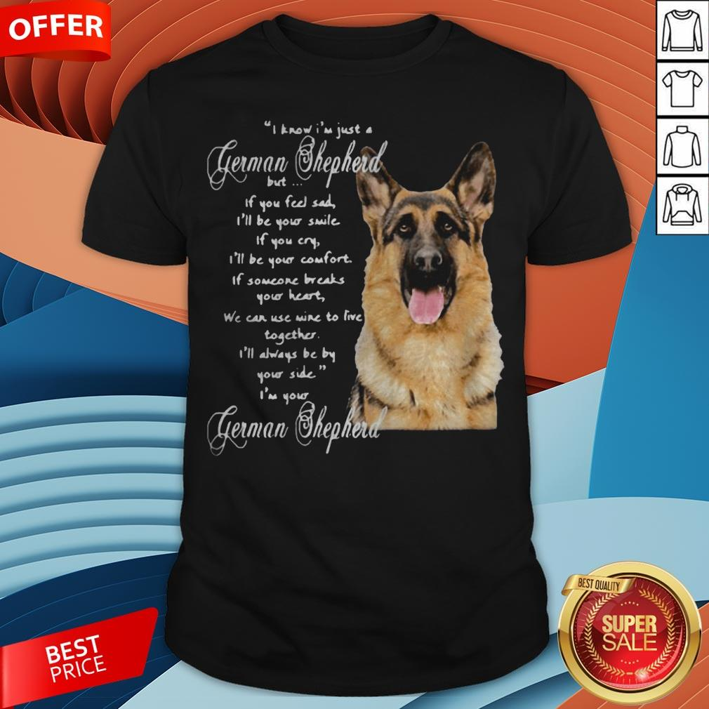 I Know I�m Just A German Shepherd But If You Feel Sad I�ll Be Your Smile Shirt