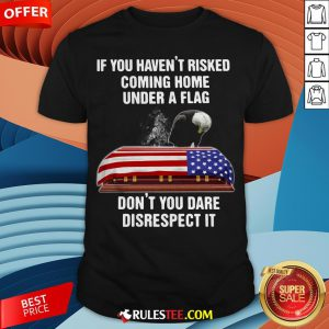 Eagle If You Haven't Risked Coming Home Under A Flag Don't You Dare Disrespect It Shirt - Design By Rulestee.com