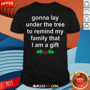 Gonna Lay Under The Tree To Remind My Family That I Am A Gift Shirt - Design By Rulestee.com