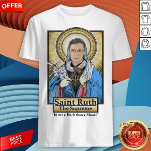 Ruth Bader Ginsburg Saint Ruth The Supreme Better A Bitch Than A Mouse Shirt