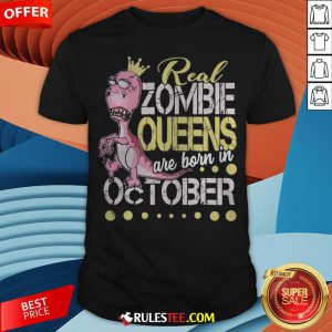 T-rex Real Zombie Queens Are Born In October Shirt - Design By Rulestee.com
