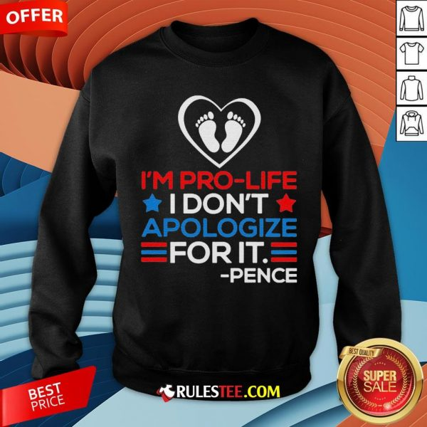 I'm Pro-Life I Don't Apologize For It Mike Pence 2020 Sweatshirt - Design By Rulestee.com