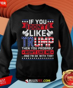 If You Don't Like Trump Then You Probably Won't Like Me And I'm Ok With That Sweatshirt - Design By Rulestee.com