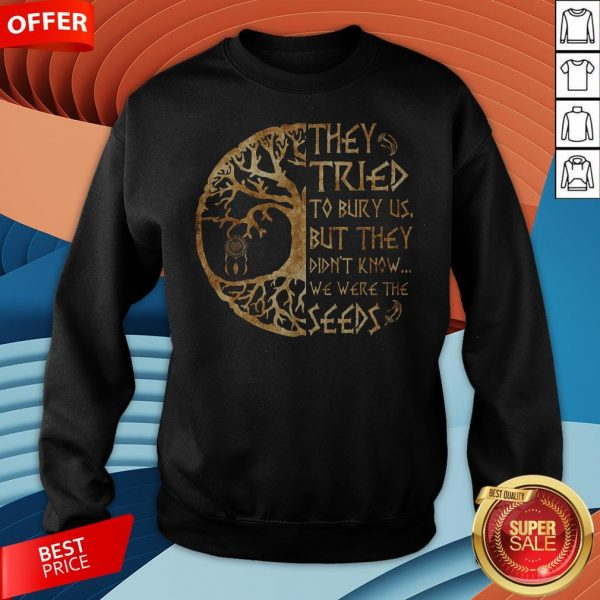 They Tried To Bury Us But They Didn't Know We Were The Seeds Sweatshirt