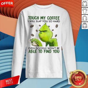 Grinch Touch My Coffee I Will Slap You So Hard Even Google Won't Be Able To Find You Sweatshirt