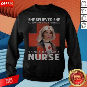 She Believe She Could Make A Difference So She Became A Nurse Sweatshirt