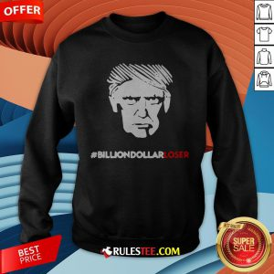 Top Donald Trump Billion-Dollar Loser Sweatshirt
