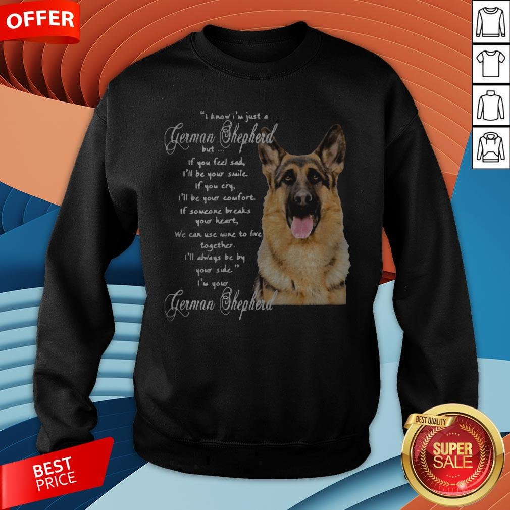 I Know I�m Just A German Shepherd But If You Feel Sad I�ll Be Your Smile Sweatshirt