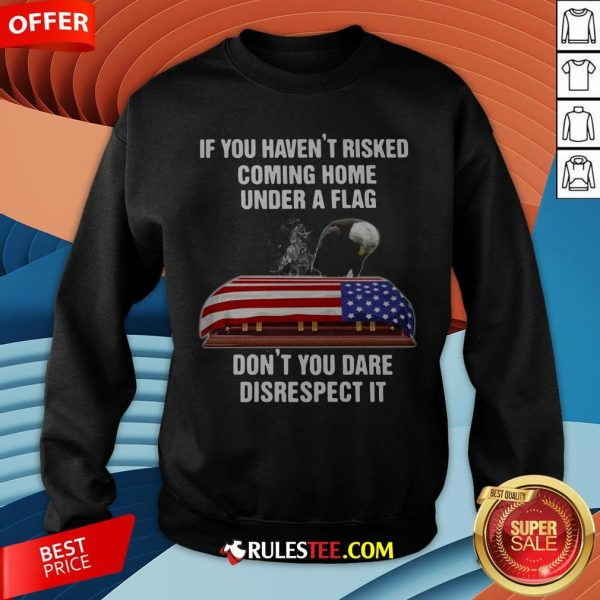 Eagle If You Haven't Risked Coming Home Under A Flag Don't You Dare Disrespect It Sweatshirt - Design By Rulestee.com