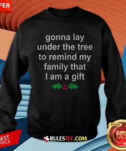 Gonna Lay Under The Tree To Remind My Family That I Am A Gift Sweatshirt - Design By Rulestee.com