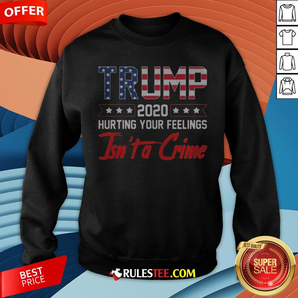 Trump 2020 Hurting Your Feelings Isn?t A Crime Sweatshirt - Design By Rulestee.com