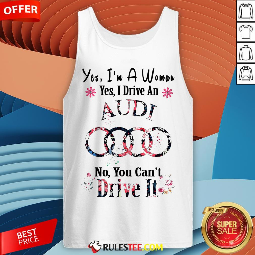 Yes I?m A Woman Yes I Drive An Audi No You Can?t Drive It Flower Tank Top - Design By Rulestee.com