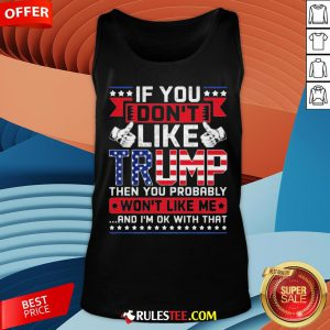 If You Don't Like Trump Then You Probably Won't Like Me And I'm Ok With That Tank Top - Design By Rulestee.com