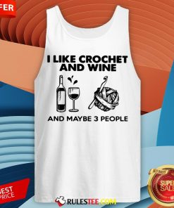 I Like Crochet And Wine Any Maybe 3 People ShirtI Like Crochet And Wine Any Maybe 3 People Tank Top - Design By Rulestee.com
