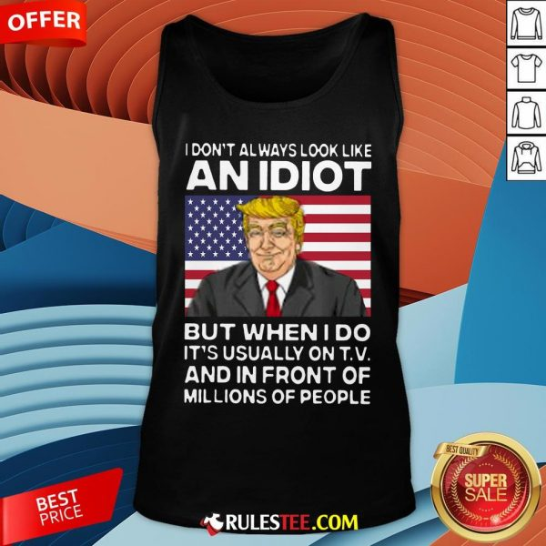 I Don't Always Look Like An Idiot Trump But When I Do It's Usually On TV And In Front Of Millions Of People Trump Tank Top - Design By Rulestee.com