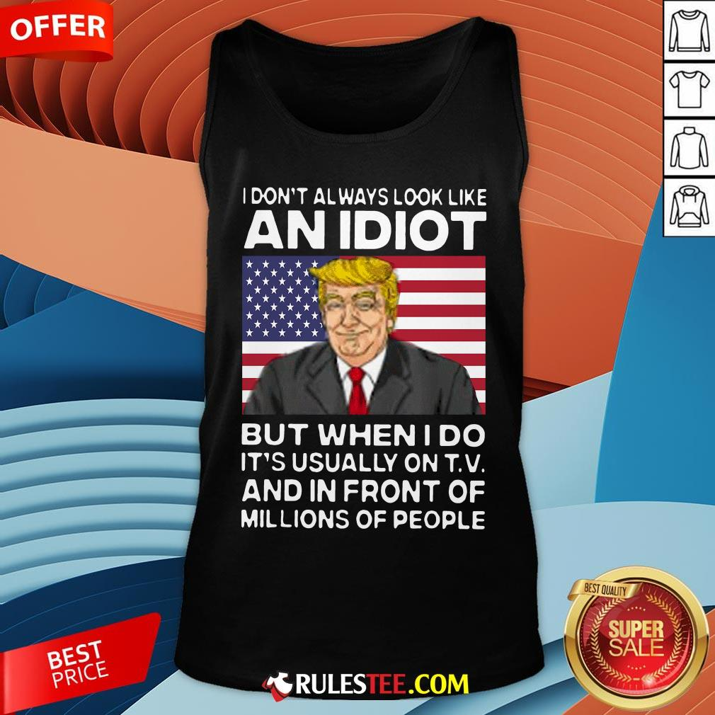 I Don?t Always Look Like An Idiot Trump But When I Do It?s Usually On TV And In Front Of Millions Of People Trump Tank Top - Design By Rulestee.com