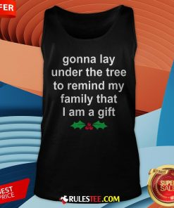 Gonna Lay Under The Tree To Remind My Family That I Am A Gift Tank Top - Design By Rulestee.com