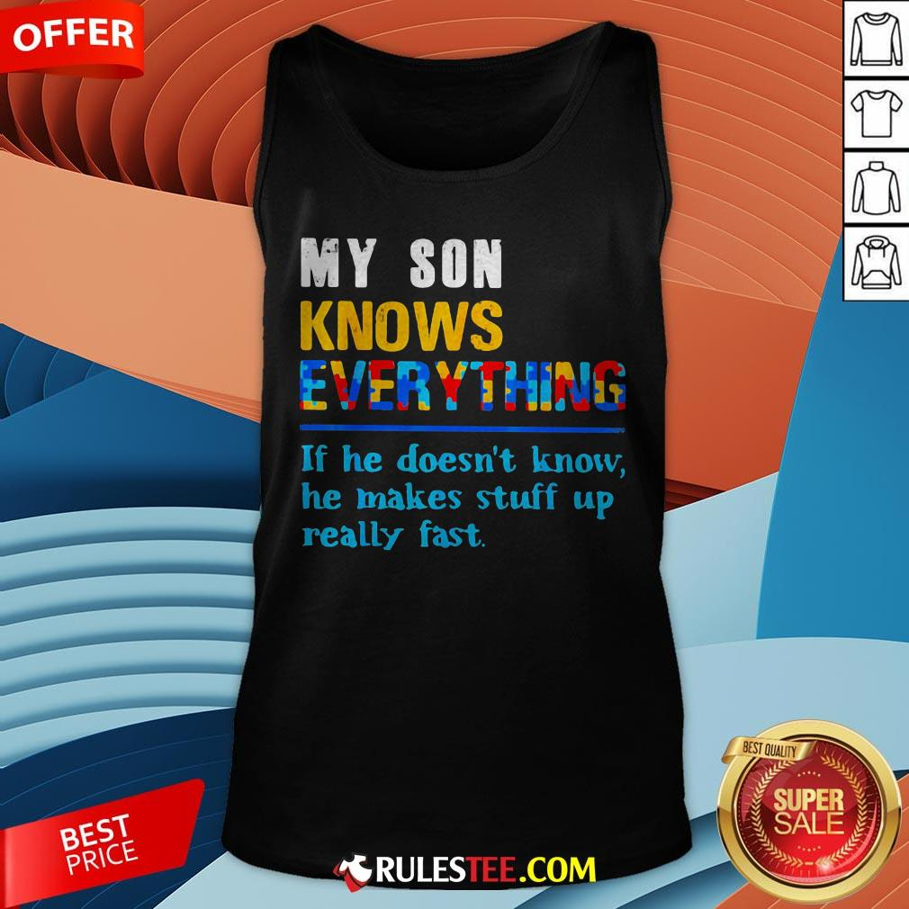 My Son Knows Everything If He Doesn't Know He Just Makes Stuff Up Really Fast Tank Top - Design By Rulestee.com