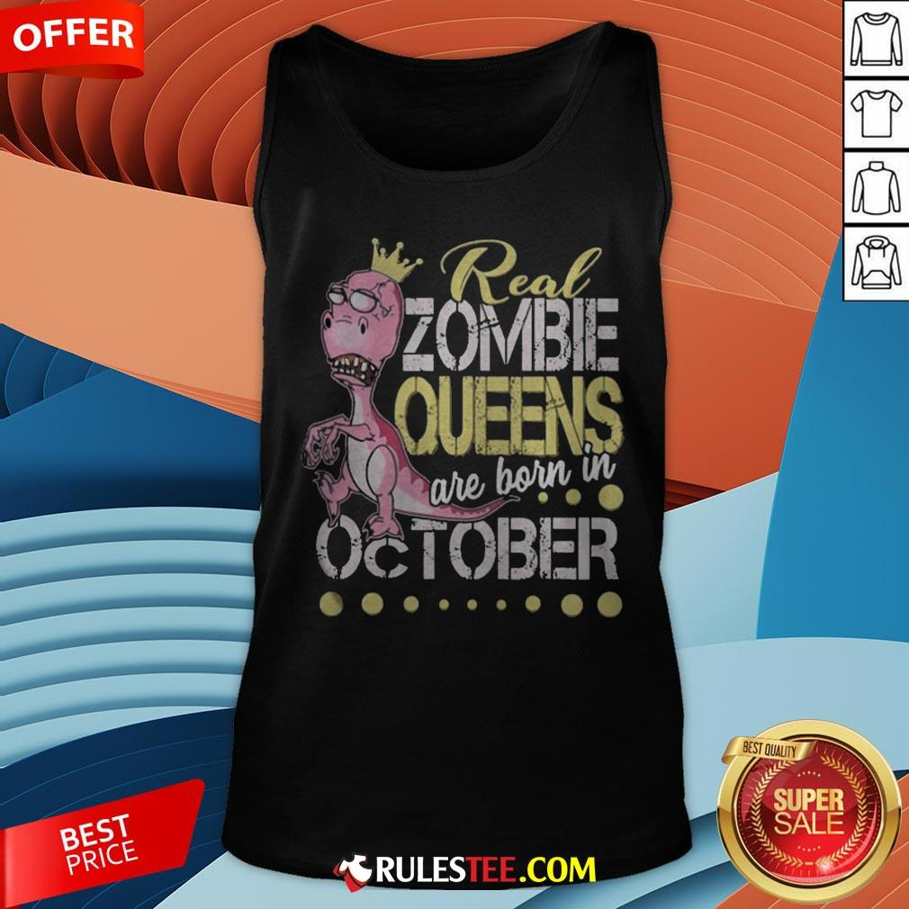 T-rex Real Zombie Queens Are Born In October Tank Top - Design By Rulestee.com