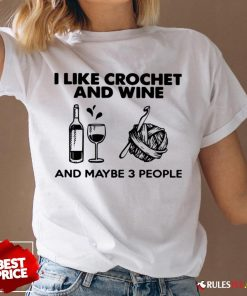 I Like Crochet And Wine Any Maybe 3 People ShirtI Like Crochet And Wine Any Maybe 3 People V-neck - Design By Rulestee.com