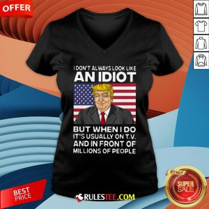 I Don't Always Look Like An Idiot Trump But When I Do It's Usually On TV And In Front Of Millions Of People Trump V-neck - Design By Rulestee.com