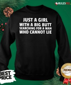 Awesome Just A Girl With A Big Butt Searching For A Man Who Cannot Lie Sweatshirt - Design By Rulestee.com