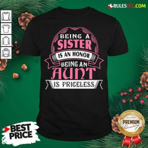 Funny Being A Sister Is An Honor Being An Aunt Is Priceless Shirt- Design By Rulestee.com