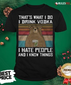 Good Bear That's What I Do I Drink Vodka I Hate People And I Know Things Shirt- Design By Rulestee.com