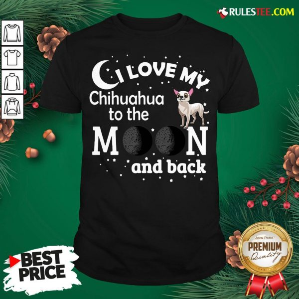 Good I Love My Chihuahua To The Moon And Back Shirt- Design By Rulestee.com