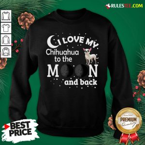 Good I Love My Chihuahua To The Moon And Back Sweatshirt- Design By Rulestee.com