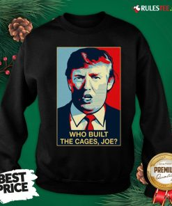 Nice Donald Trump Who Built The Cages Joe Sweatshirt - Design By Rulestee.com