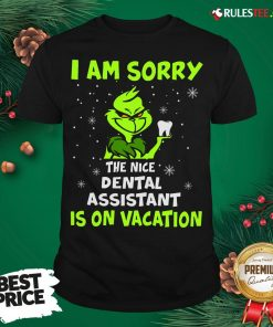 Nice Grinch I Am Sorry The Nice Dental Assistant Is On Vacation Shirt- Design By Rulestee.com
