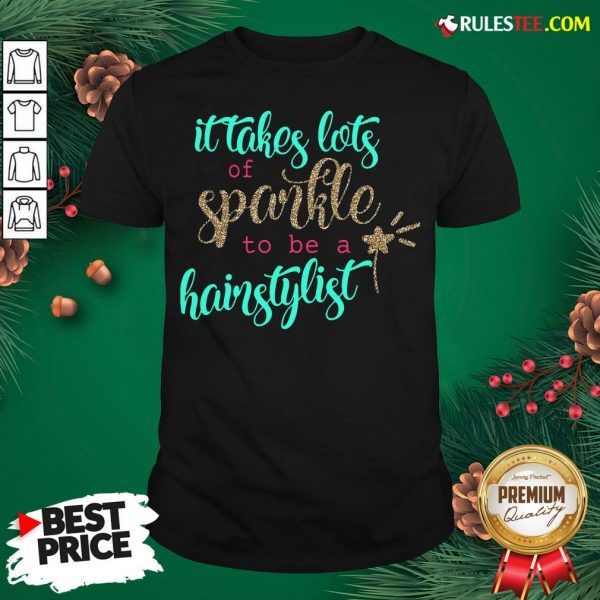 Official It Takes Lots Of Sparkle To Be A Hairstylist Shirt- Design By Rulestee.com