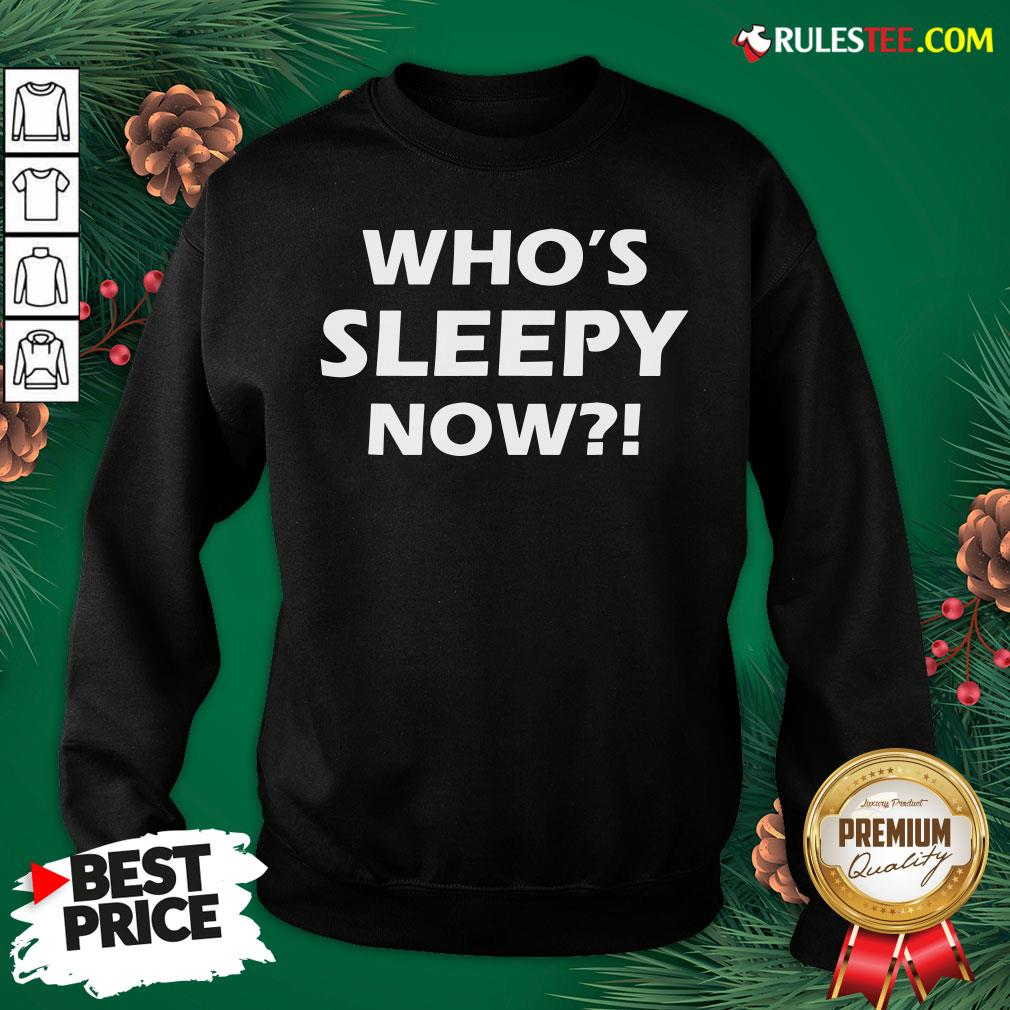 Official Who's Sleepy Now Joe Biden President 2020 In Your Face Sweatshirt- Design By Rulestee.com