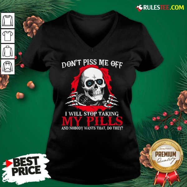 Original Skull Don't Piss Me Off I Will Stop Taking My Pills And Nobody Wants That Do They V-neck- Design By Rulestee.com