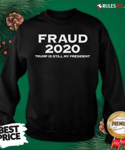 Perfect Stolen Election Fraud Trump Is Still My President Trump 2020 Sweatshirt- Design By Rulestee.com