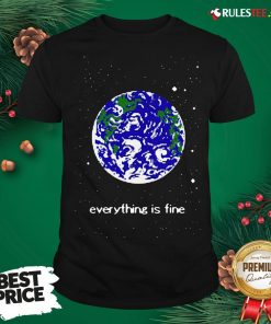 Pretty Earth Everything Is Fine Shirt - Design By Rulestee.com