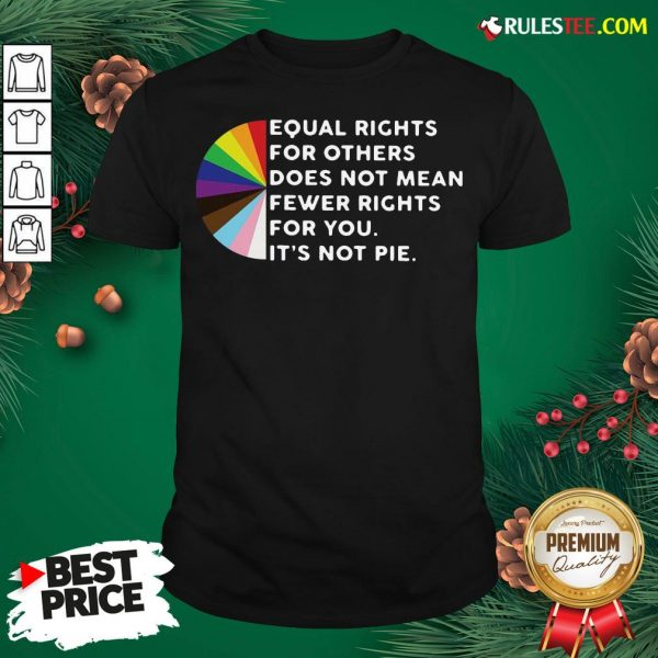Pretty Equal Rights For Others Does Not Mean Fewer Rights For You It's Not Pie Shirt- Design By Rulestee.com