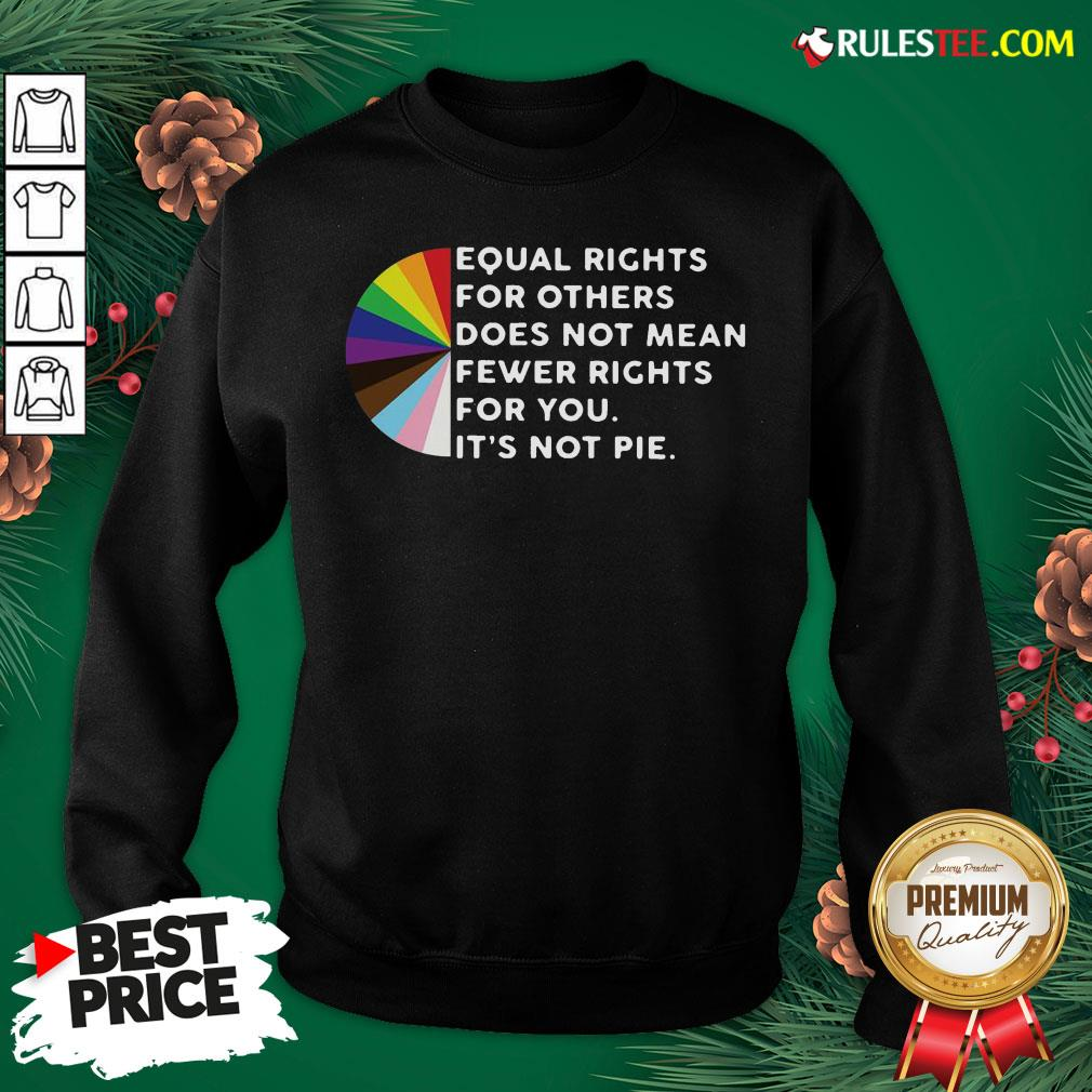 Pretty Equal Rights For Others Does Not Mean Fewer Rights For You It's Not Pie Sweatshirt- Design By Rulestee.com