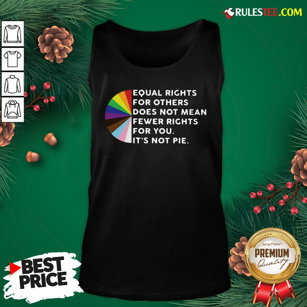 Pretty Equal Rights For Others Does Not Mean Fewer Rights For You It's Not Pie Tank Top- Design By Rulestee.com