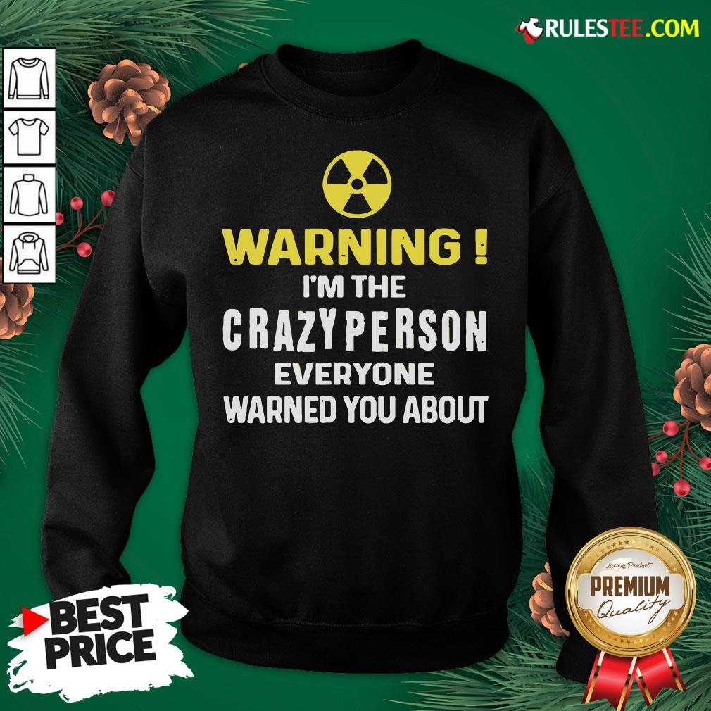 Pretty Warning I'm The Crazy Person Everyone Warned You About Sweatshirt - Design By Rulestee.com