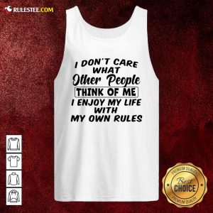 I Dont Care What Other People Think Of Me I Enjoy My Life With My Own Rules Tank Top - Design By Rulestee.com