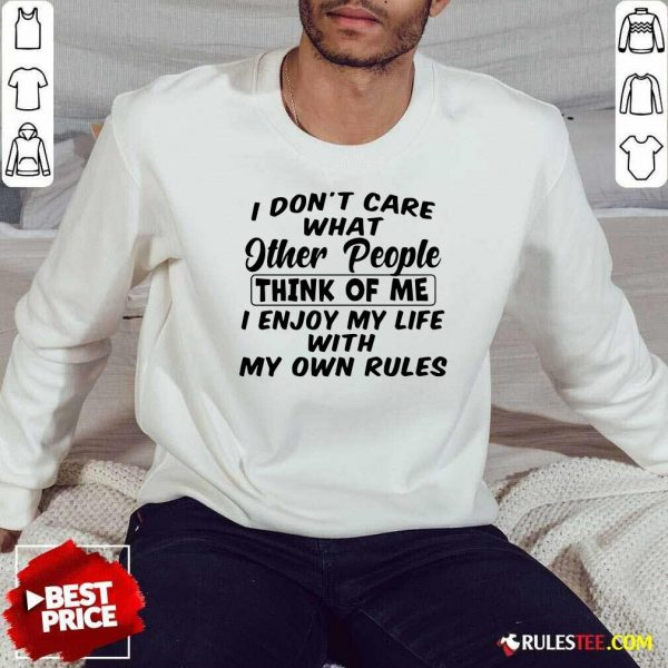 I Dont Care What Other People Think Of Me I Enjoy My Life With My Own Rules Sweatshirt - Design By Rulestee.com