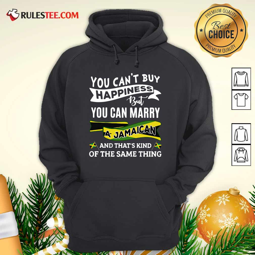 Happy You Can't Buy Happiness But You Can Marry A Jamaican And That's Kinda The Same Thing Hoodie - Design By Rulestee.com