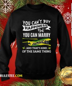 Happy You Can't Buy Happiness But You Can Marry A Jamaican And That's Kinda The Same Thing Sweatshirt - Design By Rulestee.com