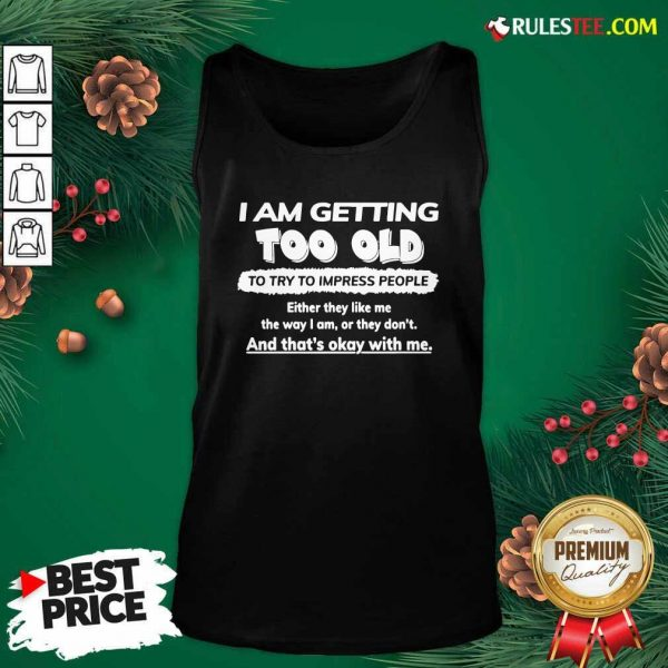 I Am Getting Too Old To Try To Impress People Either They Like Me The Way I Am Or They Don't Tank Top - Design By Rulestee.com